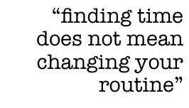 """finding time does not mean changing your routine"""